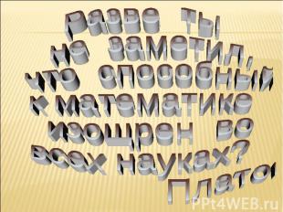 Разве ты не заметил, что способный к математике изощрен во всех науках? Платон.