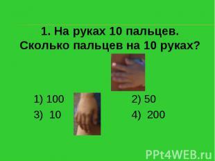 1. На руках 10 пальцев. Сколько пальцев на 10 руках?1) 100 2) 503) 10 4) 200