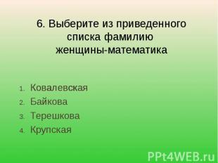 6. Выберите из приведенного списка фамилию женщины-математика КовалевскаяБайкова