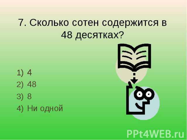 7. Сколько сотен содержится в 48 десятках? 4488Ни одной