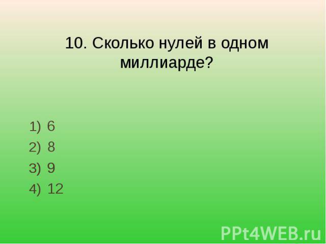 10. Сколько нулей в одном миллиарде? 68912
