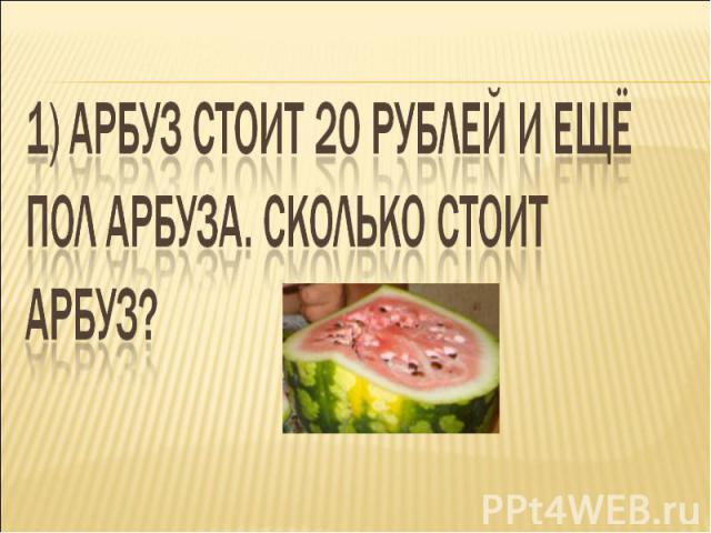 1) Арбуз стоит 20 рублей и ещё пол арбуза. Сколько стоит арбуз?