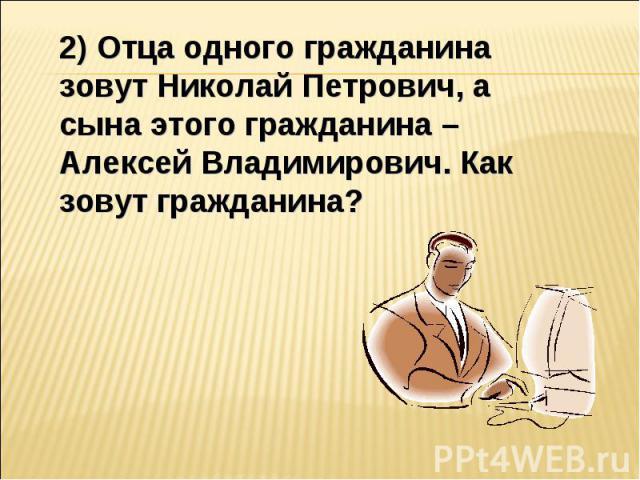 2) Отца одного гражданина зовут Николай Петрович, а сына этого гражданина – Алексей Владимирович. Как зовут гражданина?