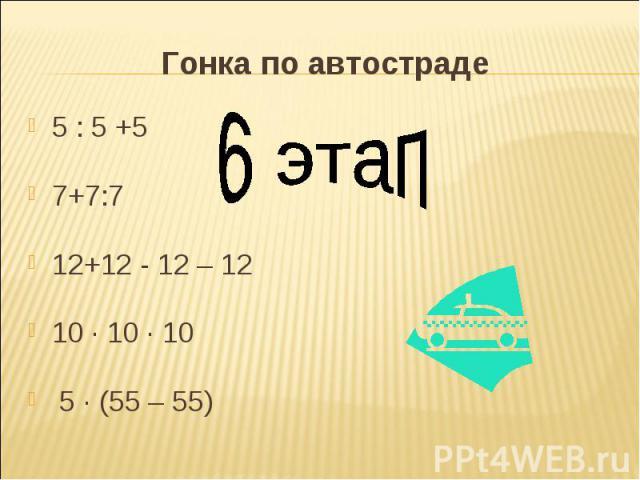 Гонка по автостраде 6 этап5 : 5 +57+7:712+12 - 12 – 1210 · 10 · 10 5 · (55 – 55)