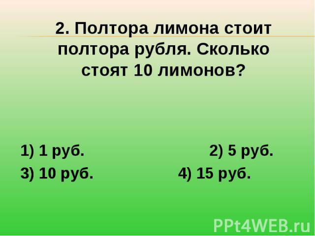 2. Полтора лимона стоит полтора рубля. Сколько стоят 10 лимонов?1) 1 руб.2) 5 руб.3) 10 руб.4) 15 руб.