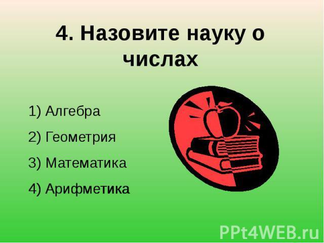 4. Назовите науку о числах1) Алгебра2) Геометрия3) Математика4) Арифметика