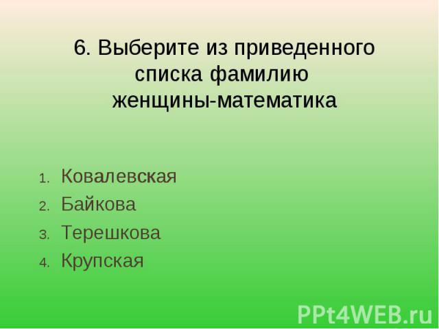6. Выберите из приведенного списка фамилию женщины-математика КовалевскаяБайковаТерешковаКрупская