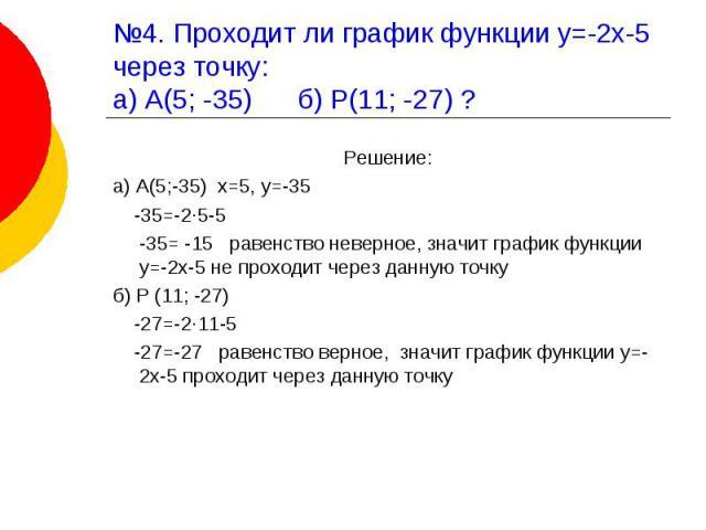 №4. Проходит ли график функции у=-2х-5 через точку:а) А(5; -35) б) Р(11; -27) ? Решение:а) А(5;-35) х=5, у=-35 -35=-2·5-5 -35= -15 равенство неверное, значит график функции у=-2х-5 не проходит через данную точкуб) Р (11; -27) -27=-2·11-5 -27=-27 рав…