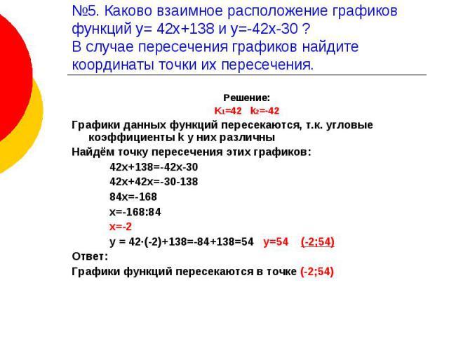 №5. Каково взаимное расположение графиков функций у= 42х+138 и у=-42х-30 ?В случае пересечения графиков найдите координаты точки их пересечения. Решение:K1=42 k2=-42Графики данных функций пересекаются, т.к. угловые коэффициенты k у них различныНайдё…