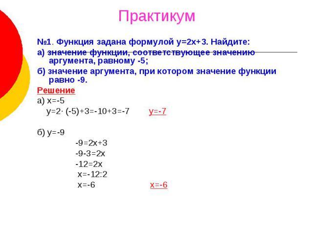 Практикум №1. Функция задана формулой у=2х+3. Найдите:а) значение функции, соответствующее значению аргумента, равному -5;б) значение аргумента, при котором значение функции равно -9.Решениеа) х=-5 y=2· (-5)+3=-10+3=-7 у=-7б) у=-9 -9=2х+3 -9-3=2х -1…