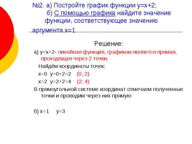 №2. а) Постройте график функции у=х+2; б) С помощью графика найдите значение функции, соответствующее значению аргумента х=1 Решение:а) у=х+2- линейная функция, графиком является прямая, проходящая через 2 точки. Найдём координаты точек: х=0 у=0+2=2…