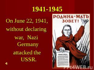 1941-1945 On June 22, 1941, without declaring war, Nazi Germany attacked the USS