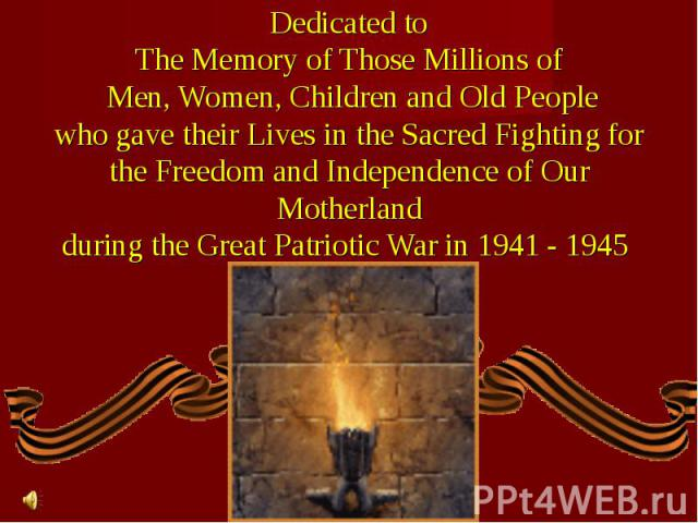 Dedicated toThe Memory of Those Millions of Men, Women, Children and Old Peoplewho gave their Lives in the Sacred Fighting forthe Freedom and Independence of Our Motherlandduring the Great Patriotic War in 1941 - 1945