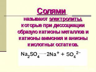 Солями называют электролиты, которые при диссоциации образую катионы металлов и