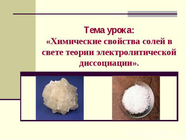 Тема урока:«Химические свойства солей в свете теории электролитической диссоциации».