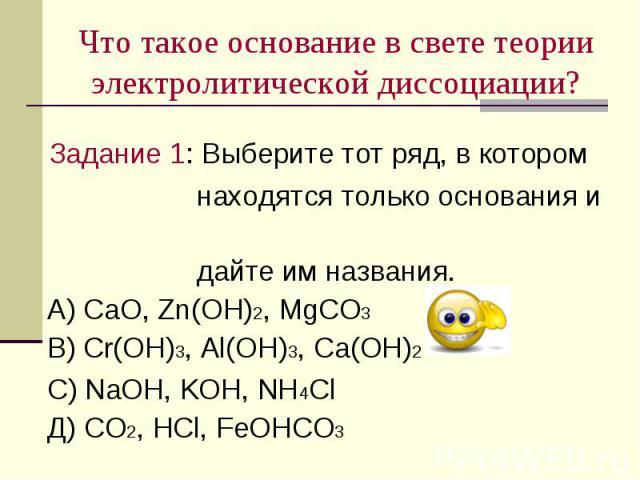 Что такое основание в свете теории электролитической диссоциации? Задание 1: Выберите тот ряд, в котором находятся только основания и дайте им названия. А) СаO, Zn(OH)2, MgCO3 В) Cr(OH)3, Al(OH)3, Сa(OH)2 С) NaOH, KOH, NH4Cl Д) CO2, HCl, FeOHCO3