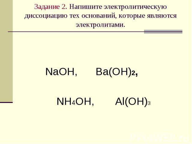 Задание 2. Напишите электролитическую диссоциацию тех оснований, которые являются электролитами. NaOH, Ba(OH)2, NH4OH, Al(OH)3