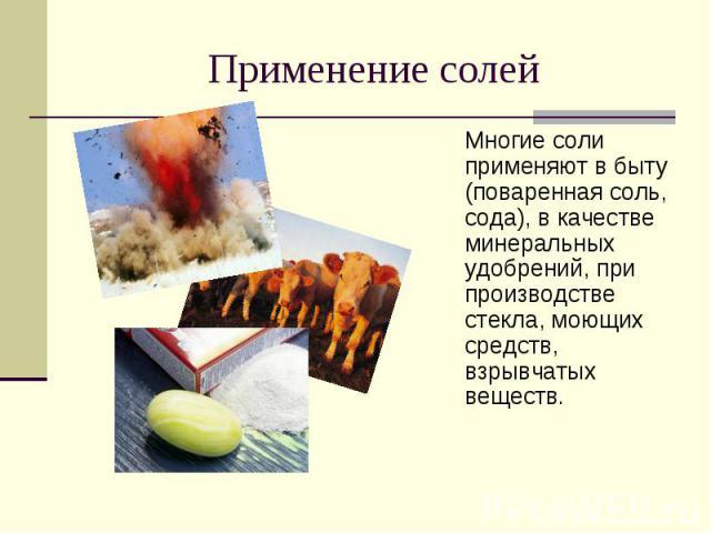 Применение солей Многие соли применяют в быту (поваренная соль, сода), в качестве минеральных удобрений, при производстве стекла, моющих средств, взрывчатых веществ.