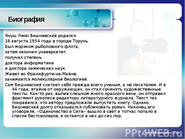 Биография Януш Леон Вишневский родился 18 августа 1954 года в городеТорунь. Был моряком рыболовного флота, затем окончил университет, получил степень доктора информатики и доктора химических наук. Живет воФранкфурте-на-Майне, занимаетсямолекулярн…