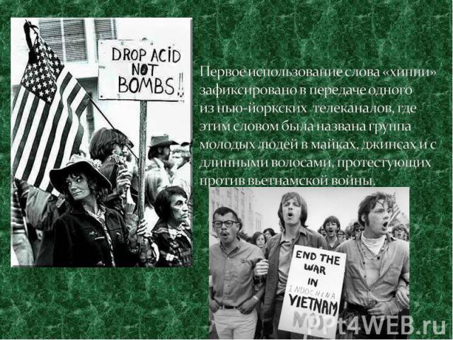 Первое использование слова «хиппи» зафиксировано в передаче одного изнью-йоркских телеканалов, где этим словом была названа группа молодых людей в майках, джинсах и с длинными волосами, протестующих против вьетнамской войны.