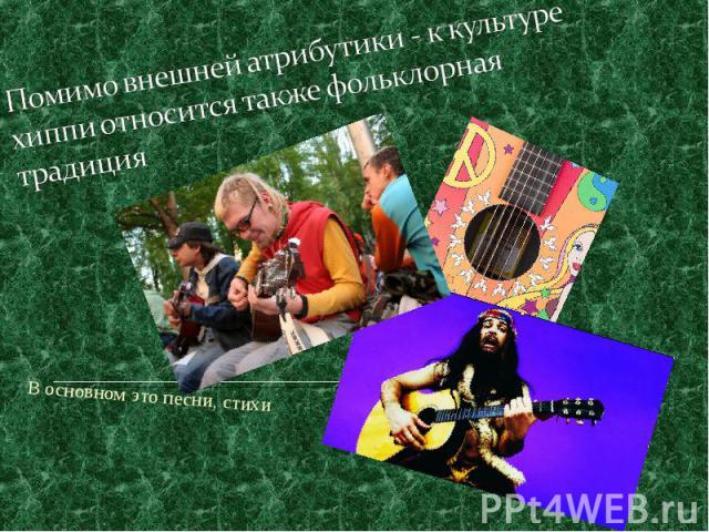 Помимо внешней атрибутики - к культуре хиппи относится также фольклорная традиция В основном это песни, стихи