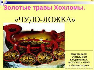 Золотые травы Хохломы. «ЧУДО-ЛОЖКА»Подготовила: учитель ИЗОКандакова Е.А.МОУ СОШ