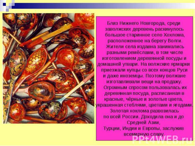 Близ Нижнего Новгорода, среди заволжских деревень раскинулось большое старинное село Хохлома, расположенное на берегу Волги. Жители села издавна занимались разными ремёслами, в том числе изготовлением деревянной посуды и домашней утвари. На волжские…