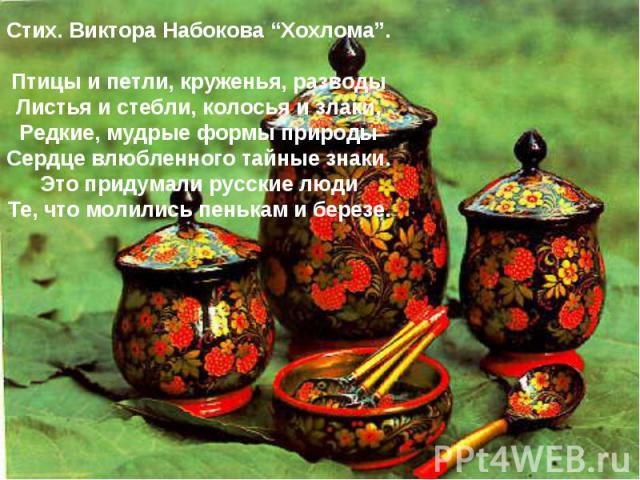 """Стих. Виктора Набокова """"Хохлома"""".Птицы и петли, круженья, разводыЛистья и стебли, колосья и злаки,Редкие, мудрые формы природыСердце влюбленного тайные знаки.Это придумали русские людиТе, что молились пенькам и березе."""