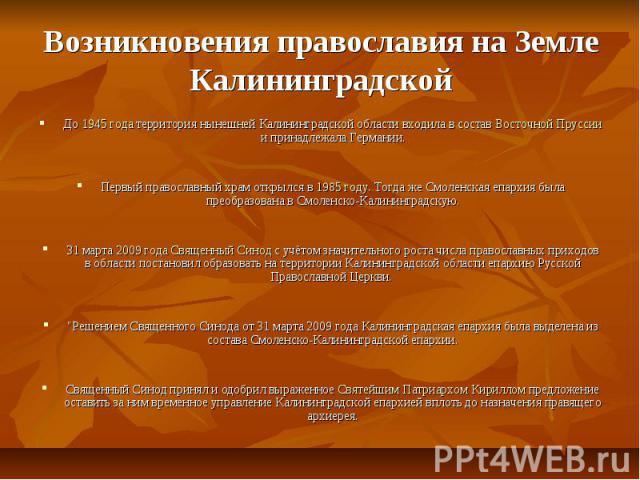 Возникновения православия на Земле Калининградской До 1945 года территория нынешней Калининградской области входила в состав Восточной Пруссии и принадлежала Германии.Первый православный храм открылся в 1985 году. Тогда же Смоленская епархия была пр…