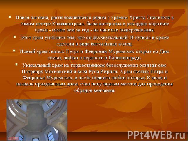 Новая часовня, расположившаяся рядом с храмом Христа Спасителя в самом центре Калининграда, была построена в рекордно короткие сроки - менее чем за год - на частные пожертвования.Этот храм уникален тем, что он двухкупальный. И купола в храме сделали…