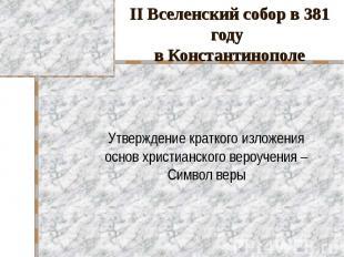 II Вселенский собор в 381 году в Константинополе Утверждение краткого изложения