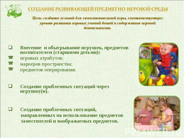 Внесение и обыгрывание игрушек, предметов воспитателем (старшими детьми): игровых атрибутов;маркеров пространства;предметов оперирования.Создание проблемных ситуаций через игрушку(и).Создание проблемных ситуаций, направленных на использование предме…