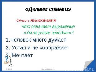 «Делаем ставки» Область языкознанияЧто означает выражение «Ум за разум заходит»?
