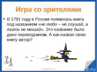 Игра со зрителями В 1791 году в России появилась книга под названием «не любо –