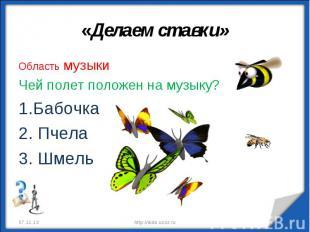 «Делаем ставки» Область музыкиЧей полет положен на музыку?Бабочка Пчела Шмель