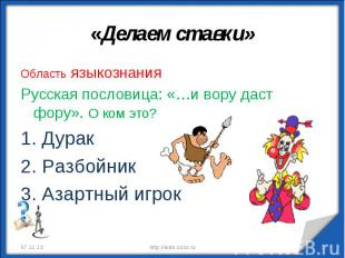 «Делаем ставки» Область языкознанияРусская пословица: «…и вору даст фору». О ком