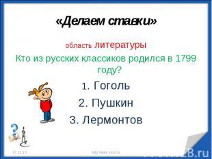 «Делаем ставки» область литературыКто из русских классиков родился в 1799 году?1