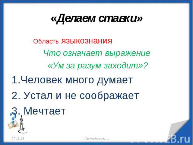 «Делаем ставки» Область языкознанияЧто означает выражение «Ум за разум заходит»?1.Человек много думает2. Устал и не соображает 3. Мечтает