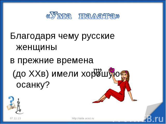«Ума палата» Благодаря чему русские женщины в прежние времена (до XXв) имели хорошую осанку?