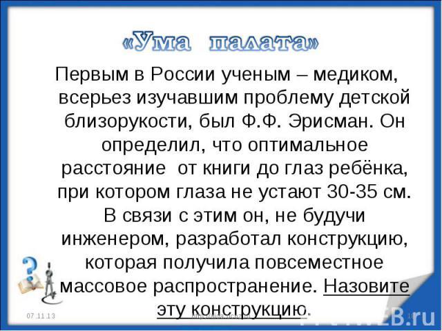 «Ума палата» Первым в России ученым – медиком, всерьез изучавшим проблему детской близорукости, был Ф.Ф. Эрисман. Он определил, что оптимальное расстояние от книги до глаз ребёнка, при котором глаза не устают 30-35 см. В связи с этим он, не будучи и…