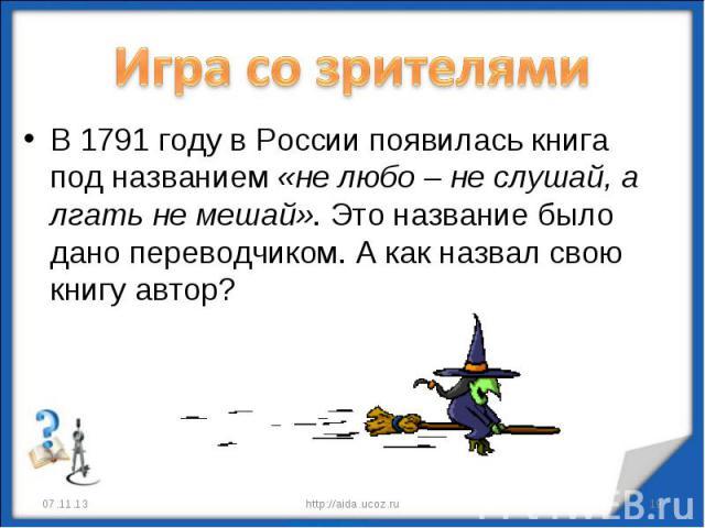 Игра со зрителями В 1791 году в России появилась книга под названием «не любо – не слушай, а лгать не мешай». Это название было дано переводчиком. А как назвал свою книгу автор?