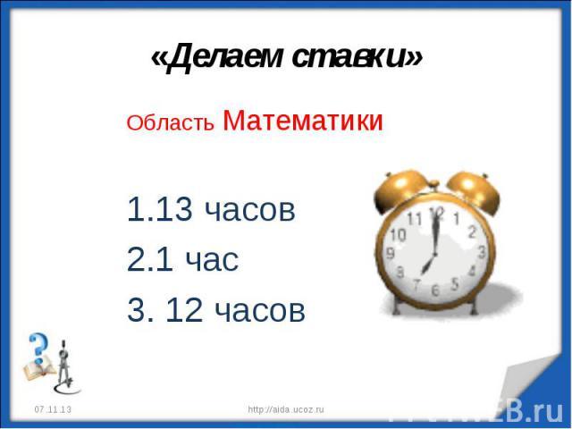«Делаем ставки» Область Математики13 часов1 час 12 часов