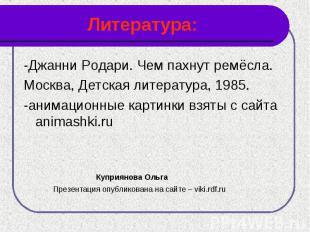 Литература: -Джанни Родари. Чем пахнут ремёсла.Москва, Детская литература, 1985.