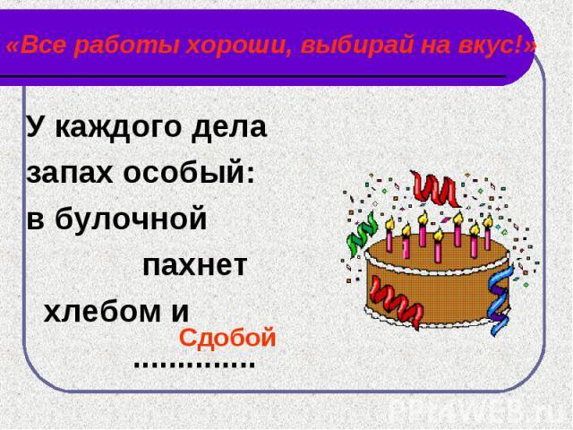 «Все работы хороши, выбирай на вкус!» У каждого дела запах особый:в булочной пахнет хлебом и ..............