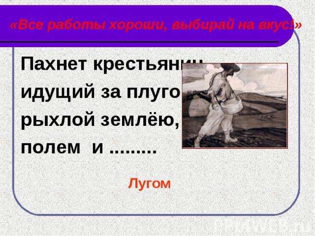 «Все работы хороши, выбирай на вкус!» Пахнет крестьянин,идущий за плугом,рыхлой землёю,полем и .........