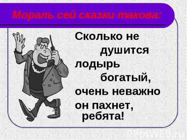 Мораль сей сказки такова: Сколько не душитсялодырь богатый,очень неважно он пахнет, ребята!