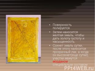 Поверхность полируетсяЗатем наносится желтая эмаль, чтобы дать золоту густоту и