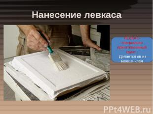 Нанесение левкаса ЛЕВКАС- специально приготовленный грунт . Делается он из мела