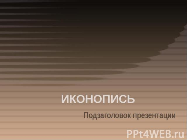 ИКОНОПИСЬ Подзаголовок презентации