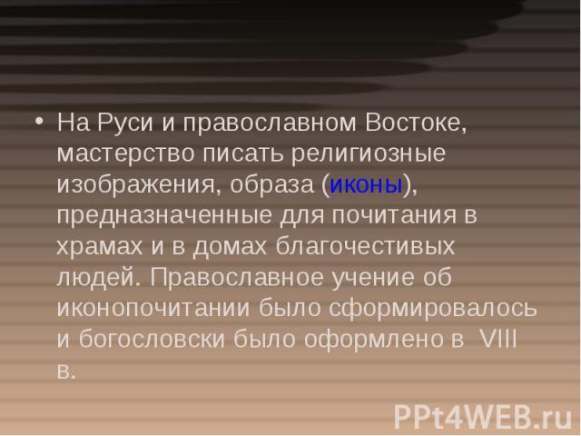 На Руси и православном Востоке, мастерство писать религиозные изображения, образа (иконы), предназначенные для почитания в храмах и в домах благочестивых людей. Православное учение об иконопочитании было сформировалось и богословски было оформлено в…